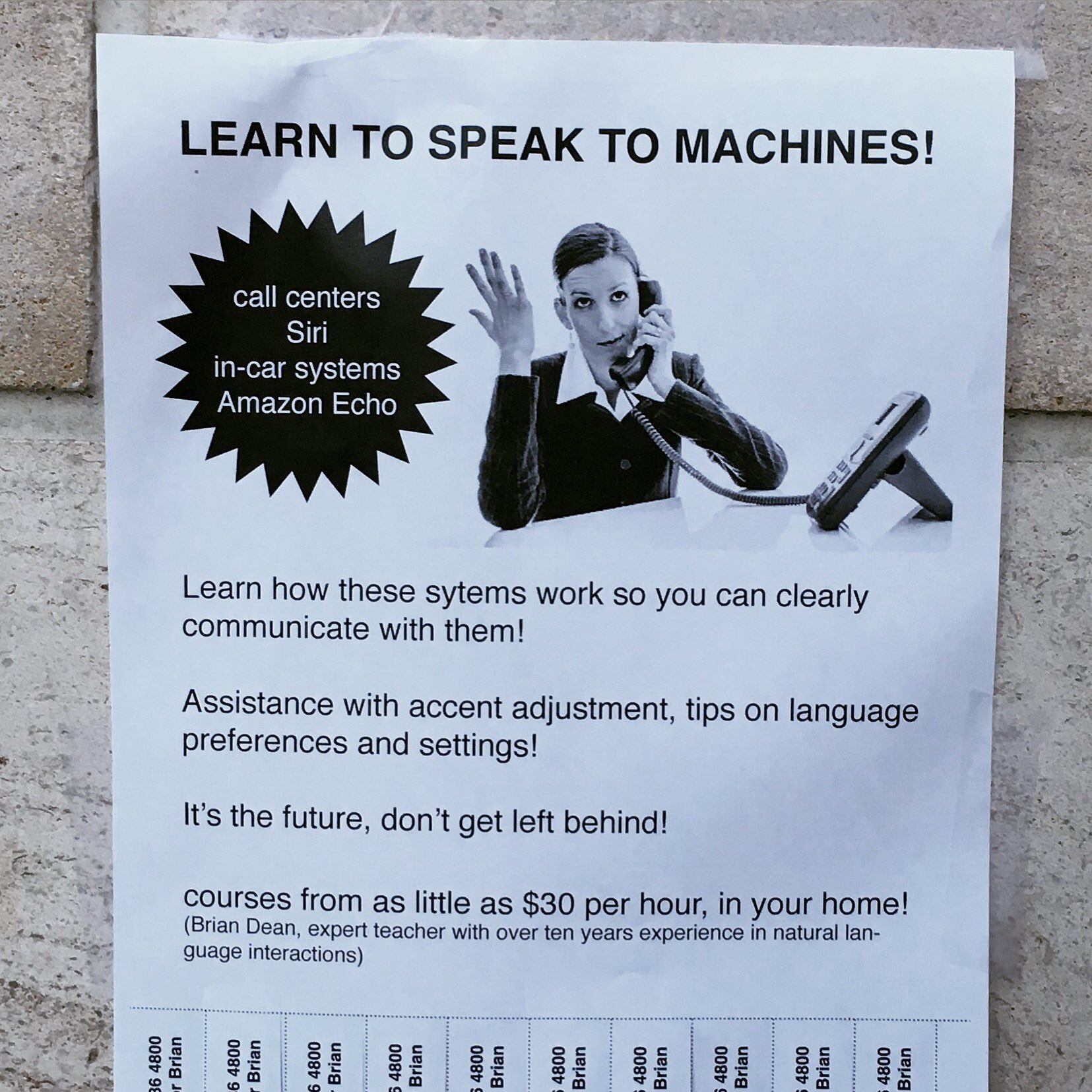 Bots! LEARN TO SPEAK TO MACHINES!  call centers  Siri  in-car systems  Amazon Echo  Learn how these sytems work so you can clearly communicate with them!  Assistance with accent adjustment, tips on language  preferences and settings!  It's the future, don't get left behind!  courses from as little as $30 per hour, in your home!  (Brian Dean, expert teacher with over ten years experience in natural language interactions)